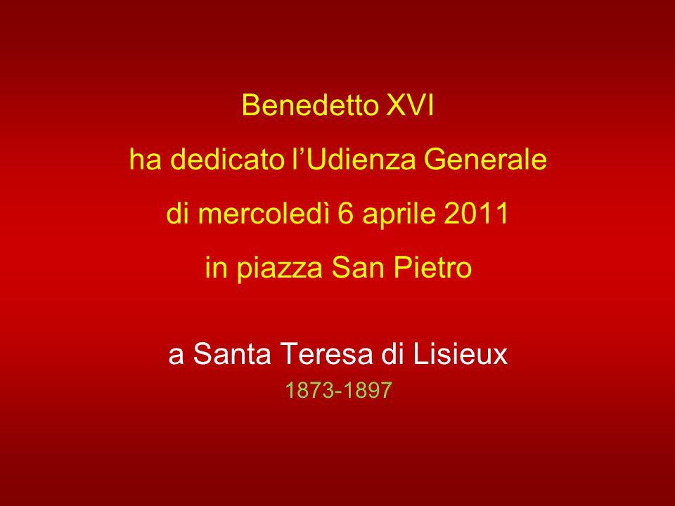 Benedetto XVI ha dedicato l'Udienza Generale di mercoledì 6 aprile 2011 in piazza San Pietro a Santa Teresa di Lisieux 1873-1897