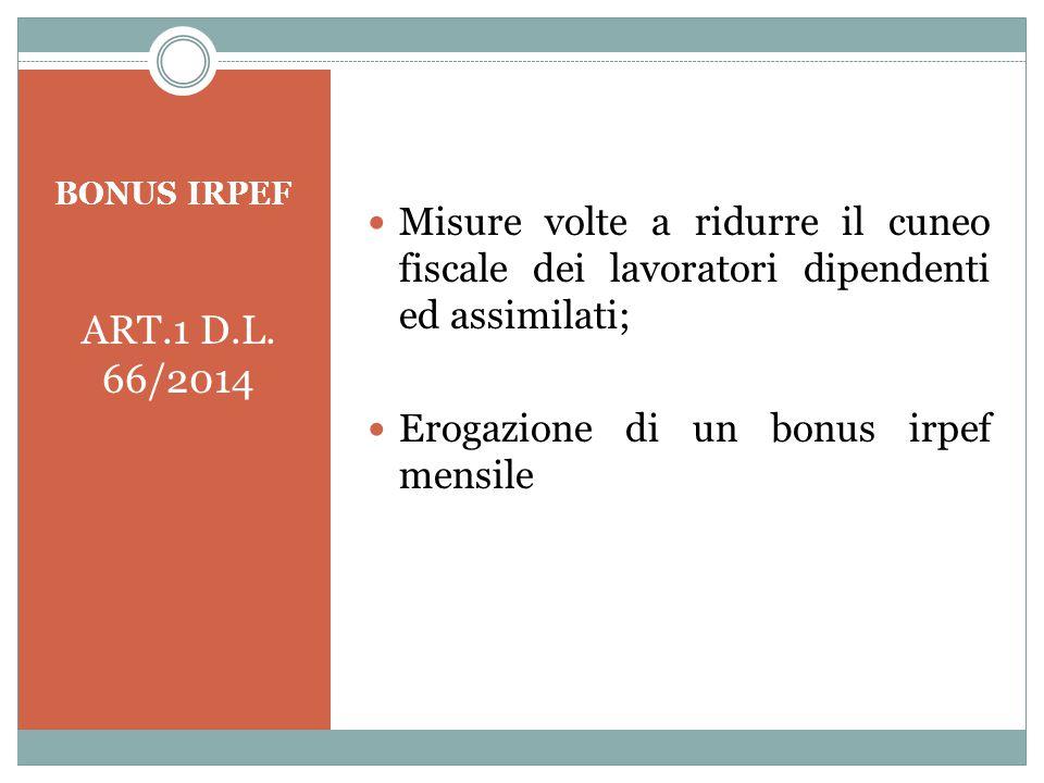 BONUS IRPEF ART.1 D.L. 66/2014 Misure volte a ridurre il cuneo fiscale dei lavoratori dipendenti ed assimilati; Erogazione di un bonus irpef mensile