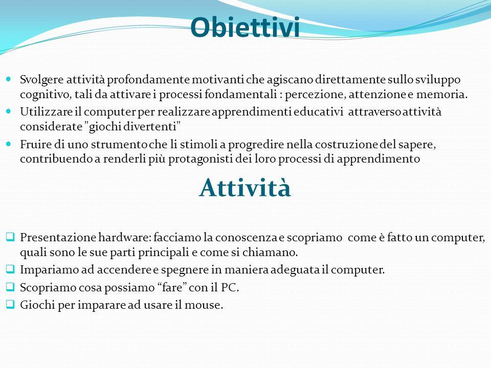 Obiettivi Svolgere attività profondamente motivanti che agiscano direttamente sullo sviluppo cognitivo, tali da attivare i processi fondamentali : percezione, attenzione e memoria.