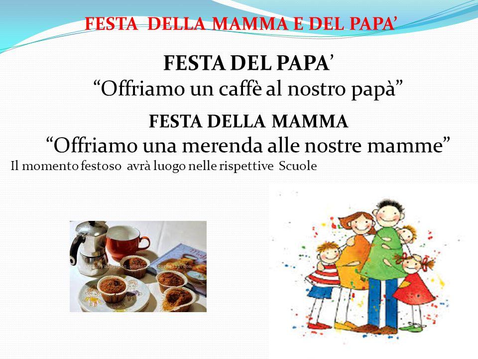 FESTA DELLA MAMMA E DEL PAPA' FESTA DEL PAPA' Offriamo un caffè al nostro papà FESTA DELLA MAMMA Offriamo una merenda alle nostre mamme Il momento festoso avrà luogo nelle rispettive Scuole