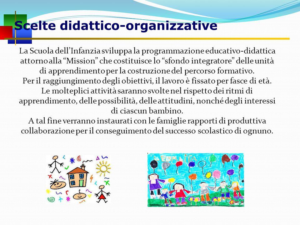 Scelte didattico-organizzative La Scuola dell'Infanzia sviluppa la programmazione educativo-didattica attorno alla Mission che costituisce lo sfondo integratore delle unità di apprendimento per la costruzione del percorso formativo.