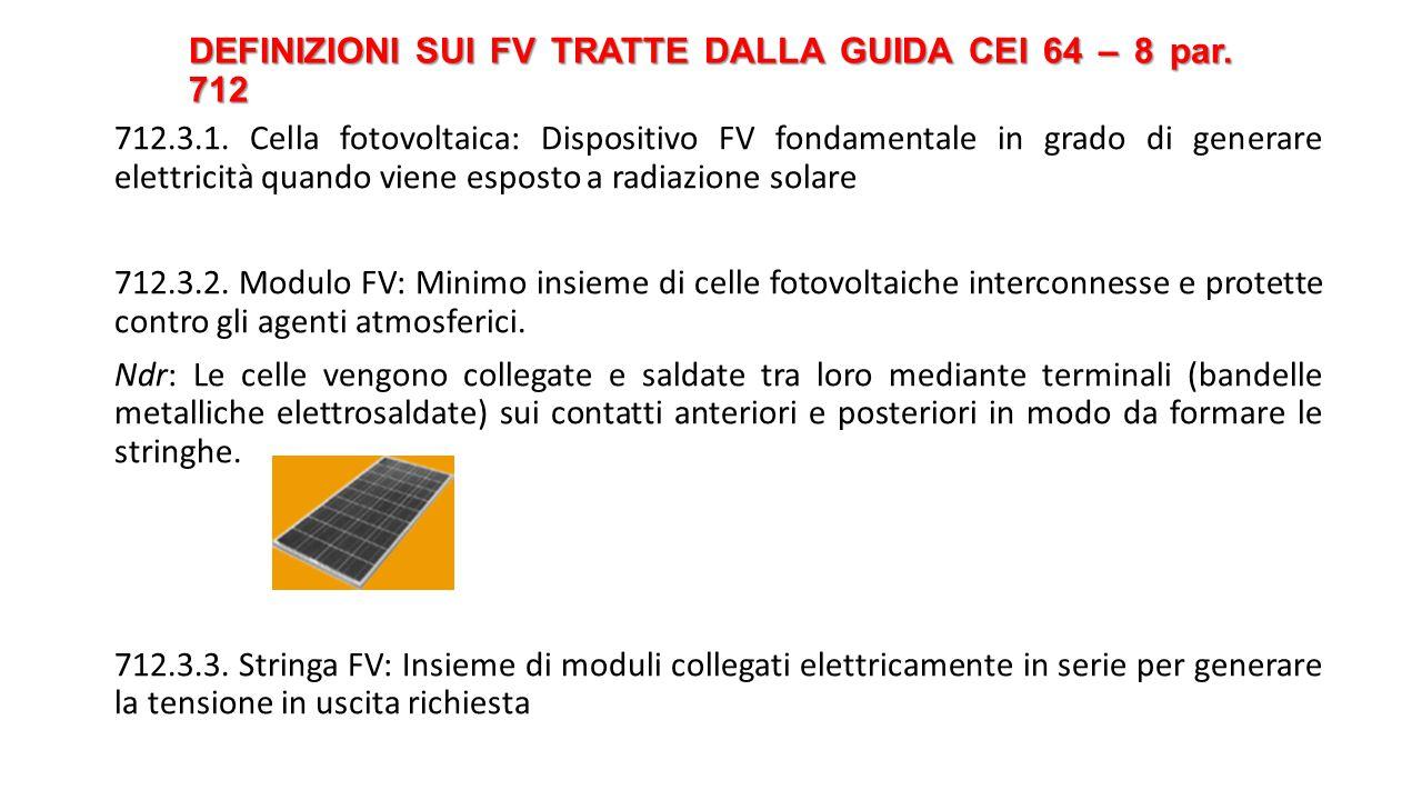 DEFINIZIONI SUI FV TRATTE DALLA GUIDA CEI 64 – 8 par. 712 712.3.1. Cella fotovoltaica: Dispositivo FV fondamentale in grado di generare elettricità qu