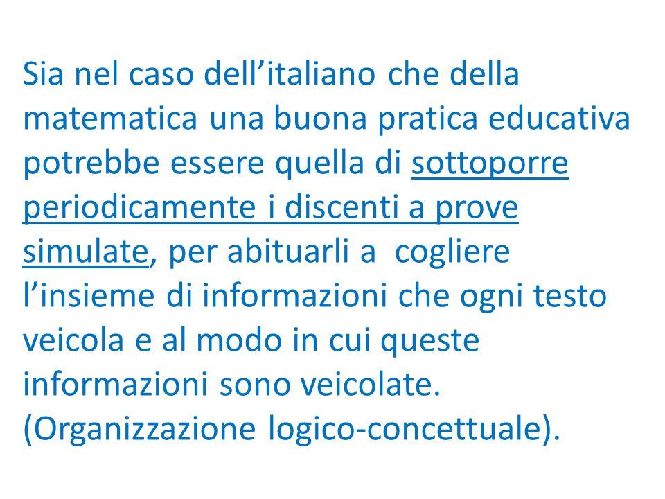 Sia nel caso dell'italiano che della matematica una buona pratica educativa potrebbe essere quella di sottoporre periodicamente i discenti a prove simulate, per abituarli a cogliere l'insieme di informazioni che ogni testo veicola e al modo in cui queste informazioni sono veicolate.