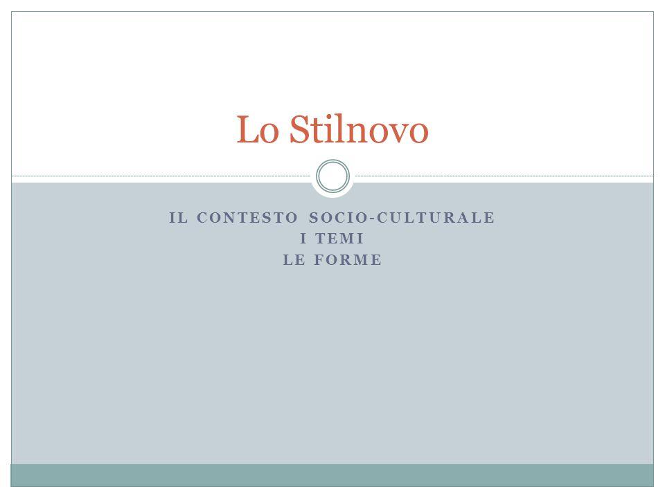 IL CONTESTO SOCIO-CULTURALE I TEMI LE FORME Lo Stilnovo