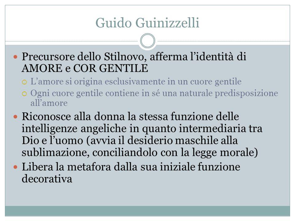 Guido Guinizzelli Precursore dello Stilnovo, afferma l'identità di AMORE e COR GENTILE  L'amore si origina esclusivamente in un cuore gentile  Ogni