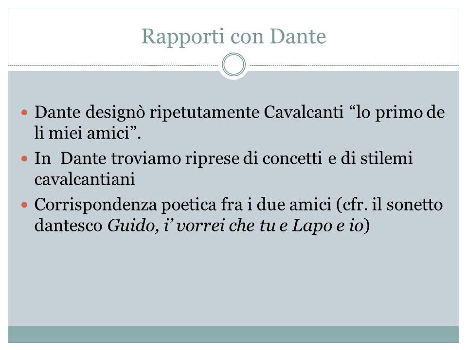 """Rapporti con Dante Dante designò ripetutamente Cavalcanti """"lo primo de li miei amici"""". In Dante troviamo riprese di concetti e di stilemi cavalcantian"""