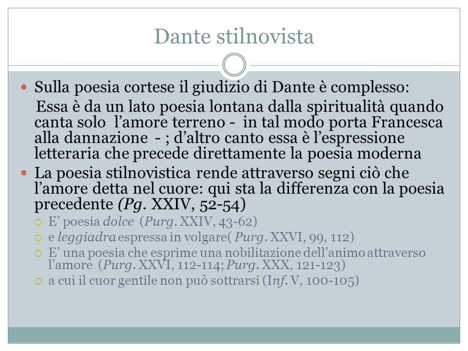 Dante stilnovista Sulla poesia cortese il giudizio di Dante è complesso: Essa è da un lato poesia lontana dalla spiritualità quando canta solo l'amore