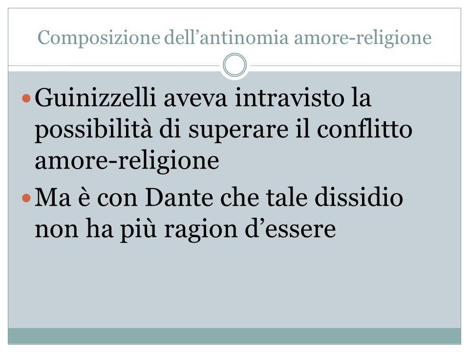 Composizione dell'antinomia amore-religione Guinizzelli aveva intravisto la possibilità di superare il conflitto amore-religione Ma è con Dante che ta