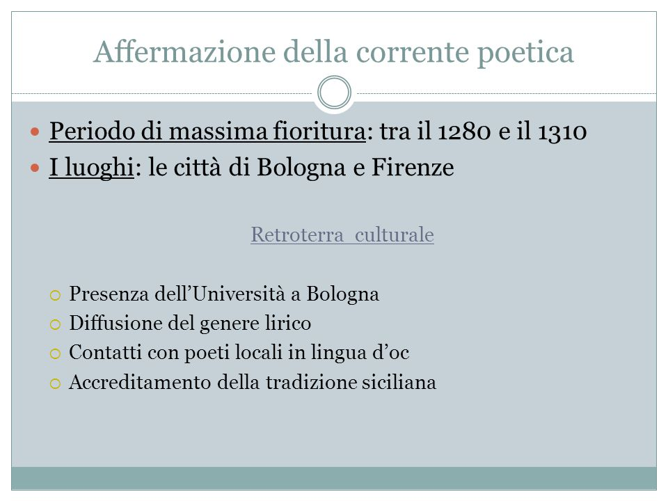 Affermazione della corrente poetica Periodo di massima fioritura: tra il 1280 e il 1310 I luoghi: le città di Bologna e Firenze Retroterra culturale 