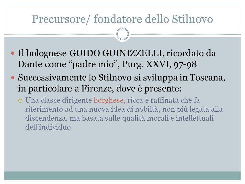 """Precursore/ fondatore dello Stilnovo Il bolognese GUIDO GUINIZZELLI, ricordato da Dante come """"padre mio"""", Purg. XXVI, 97-98 Successivamente lo Stilnov"""