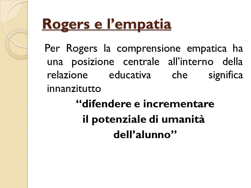 """Rogers e l'empatia Per Rogers la comprensione empatica ha una posizione centrale all'interno della relazione educativa che significa innanzitutto """"dif"""