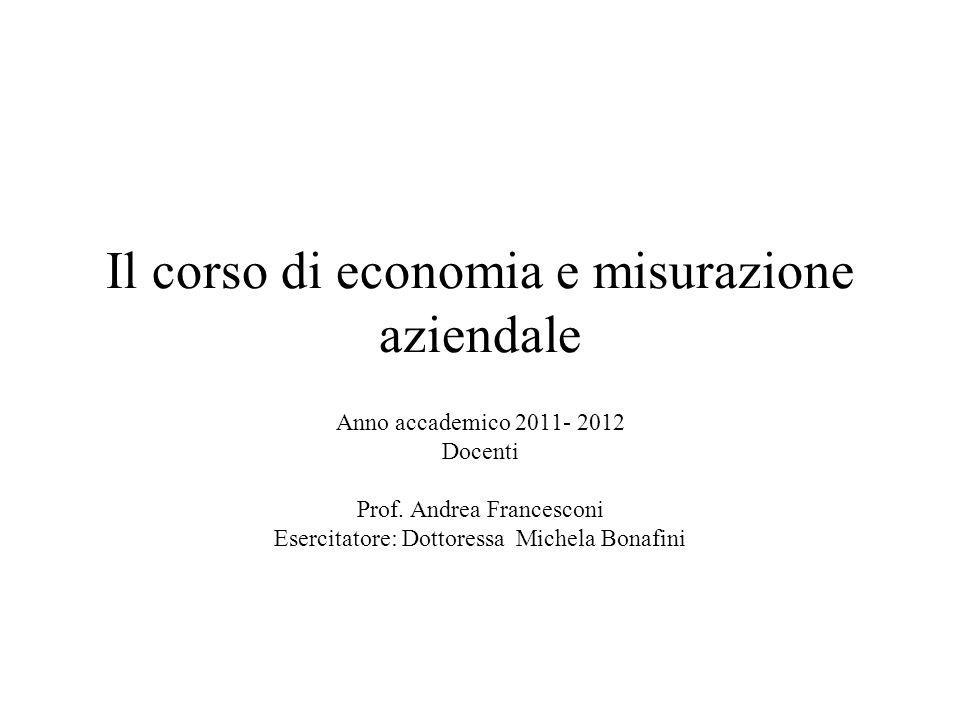 Il corso di economia e misurazione aziendale Anno accademico 2011- 2012 Docenti Prof. Andrea Francesconi Esercitatore: Dottoressa Michela Bonafini