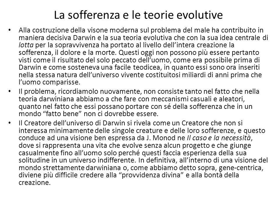 La sofferenza e le teorie evolutive Alla costruzione della visone moderna sul problema del male ha contribuito in maniera decisiva Darwin e la sua teoria evolutiva che con la sua idea centrale di lotta per la sopravvivenza ha portato al livello dell'intera creazione la sofferenza, il dolore e la morte.