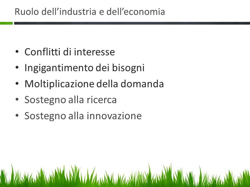 Ruolo dell'industria e dell'economia Conflitti di interesse Ingigantimento dei bisogni Moltiplicazione della domanda Sostegno alla ricerca Sostegno alla innovazione