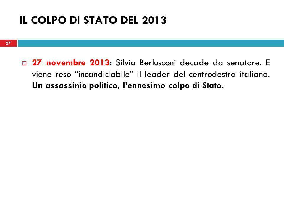 27 IL COLPO DI STATO DEL 2013  27 novembre 2013: Silvio Berlusconi decade da senatore.