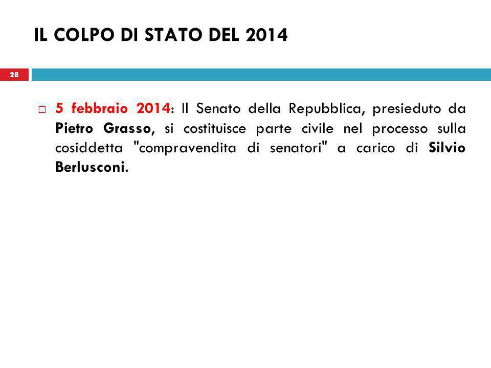 28 IL COLPO DI STATO DEL 2014  5 febbraio 2014: Il Senato della Repubblica, presieduto da Pietro Grasso, si costituisce parte civile nel processo sulla cosiddetta compravendita di senatori a carico di Silvio Berlusconi.