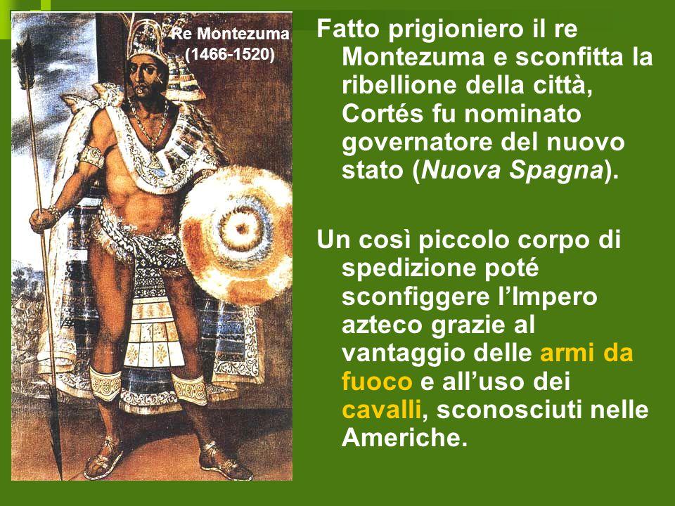 Fatto prigioniero il re Montezuma e sconfitta la ribellione della città, Cortés fu nominato governatore del nuovo stato (Nuova Spagna). Un così piccol