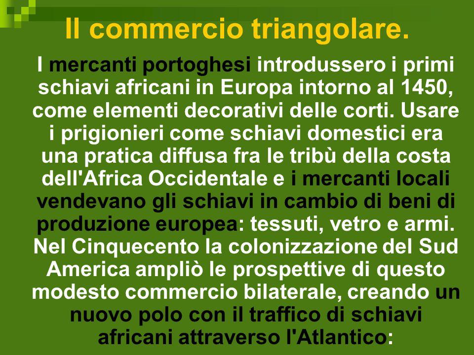 Il commercio triangolare. I mercanti portoghesi introdussero i primi schiavi africani in Europa intorno al 1450, come elementi decorativi delle corti.