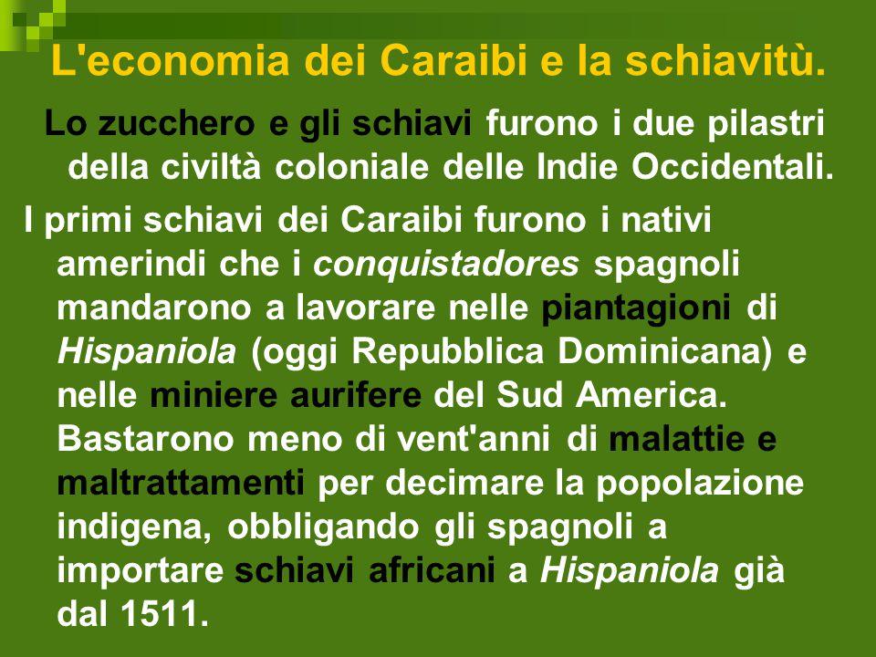 L'economia dei Caraibi e la schiavitù. Lo zucchero e gli schiavi furono i due pilastri della civiltà coloniale delle Indie Occidentali. I primi schiav