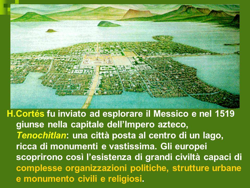 H.Cortés fu inviato ad esplorare il Messico e nel 1519 giunse nella capitale dell'Impero azteco, Tenochitlan: una città posta al centro di un lago, ri