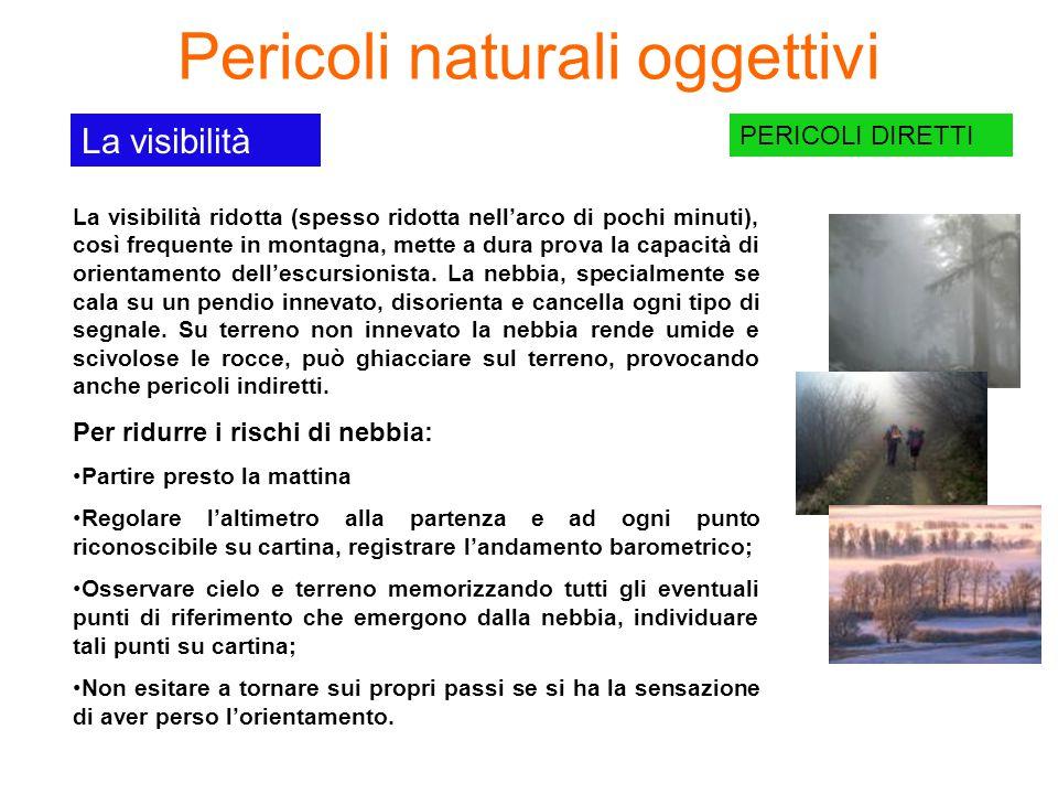 Pericoli naturali oggettivi PERICOLI DIRETTI La visibilità La visibilità ridotta (spesso ridotta nell'arco di pochi minuti), così frequente in montagna, mette a dura prova la capacità di orientamento dell'escursionista.