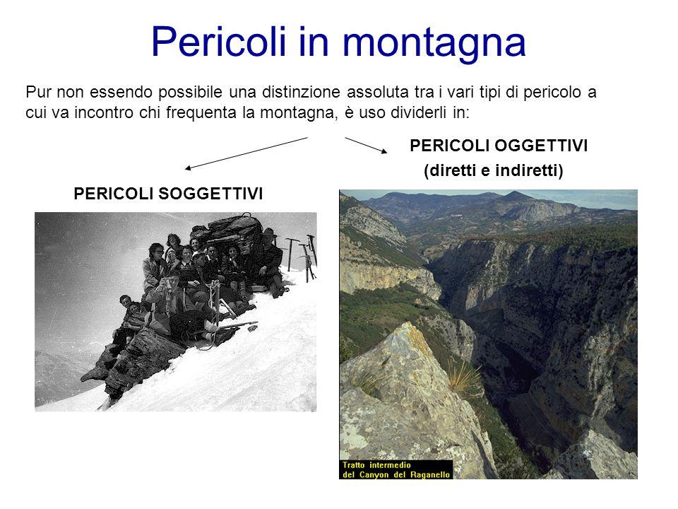 Pericoli in montagna Pur non essendo possibile una distinzione assoluta tra i vari tipi di pericolo a cui va incontro chi frequenta la montagna, è uso dividerli in: PERICOLI OGGETTIVI (diretti e indiretti) PERICOLI SOGGETTIVI