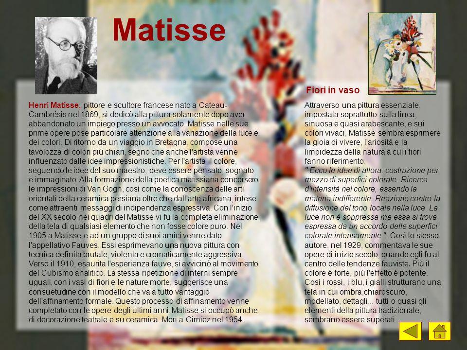 Matisse Henri Matisse, pittore e scultore francese nato a Cateau- Cambrésis nel 1869, si dedicò alla pittura solamente dopo aver abbandonato un impieg