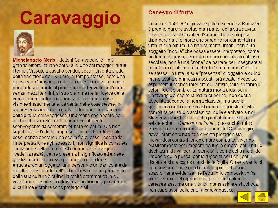 Michelangelo Merisi, detto il Caravaggio, è il più grande pittore italiano del '600 e uno dei maggiori di tutti i tempi. Vissuto a cavallo dei due sec