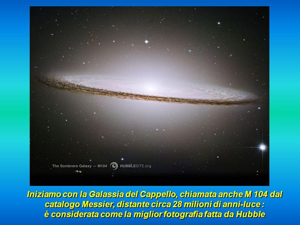 Iniziamo con la Galassia del Cappello, chiamata anche M 104 dal catalogo Messier, distante circa 28 milioni di anni-luce : è considerata come la miglior fotografia fatta da Hubble