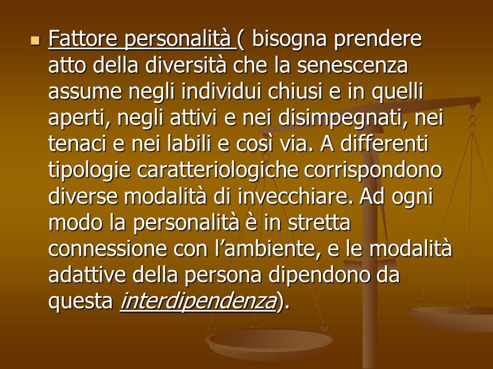 Fattore personalità ( bisogna prendere atto della diversità che la senescenza assume negli individui chiusi e in quelli aperti, negli attivi e nei dis