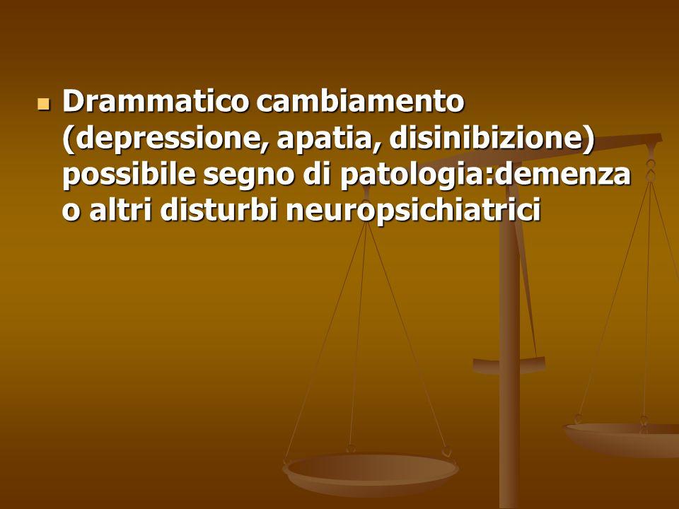 Drammatico cambiamento (depressione, apatia, disinibizione) possibile segno di patologia:demenza o altri disturbi neuropsichiatrici Drammatico cambiam