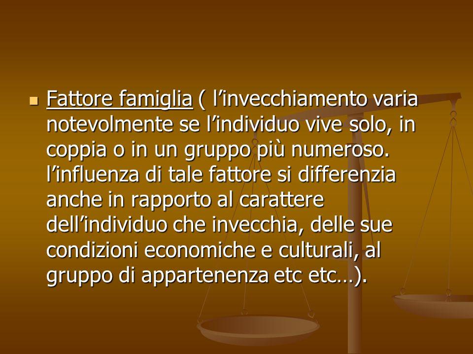 Fattore famiglia ( l'invecchiamento varia notevolmente se l'individuo vive solo, in coppia o in un gruppo più numeroso. l'influenza di tale fattore si