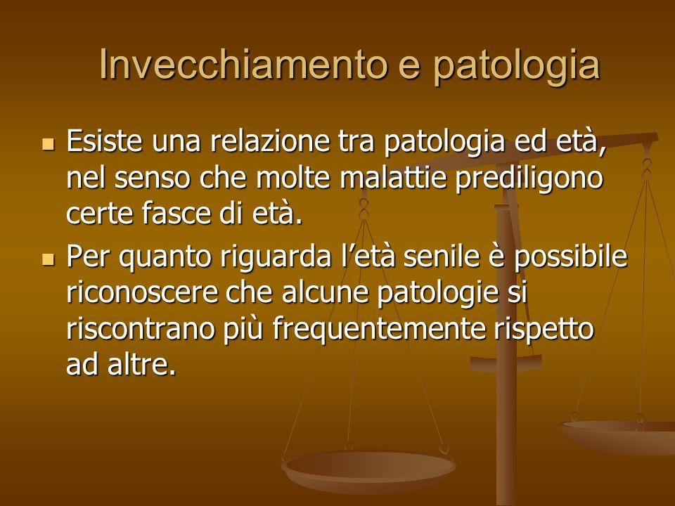 Invecchiamento e patologia Invecchiamento e patologia Esiste una relazione tra patologia ed età, nel senso che molte malattie prediligono certe fasce