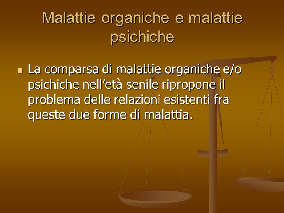 Malattie organiche e malattie psichiche La comparsa di malattie organiche e/o psichiche nell'età senile ripropone il problema delle relazioni esistent