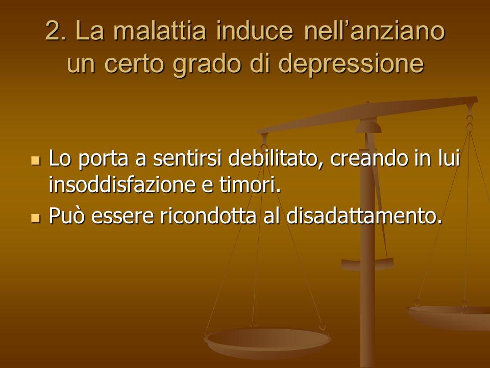 2. La malattia induce nell'anziano un certo grado di depressione Lo porta a sentirsi debilitato, creando in lui insoddisfazione e timori. Lo porta a s
