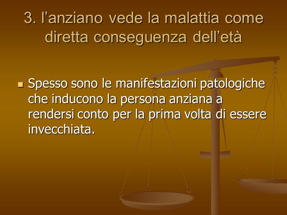 3. l'anziano vede la malattia come diretta conseguenza dell'età Spesso sono le manifestazioni patologiche che inducono la persona anziana a rendersi c