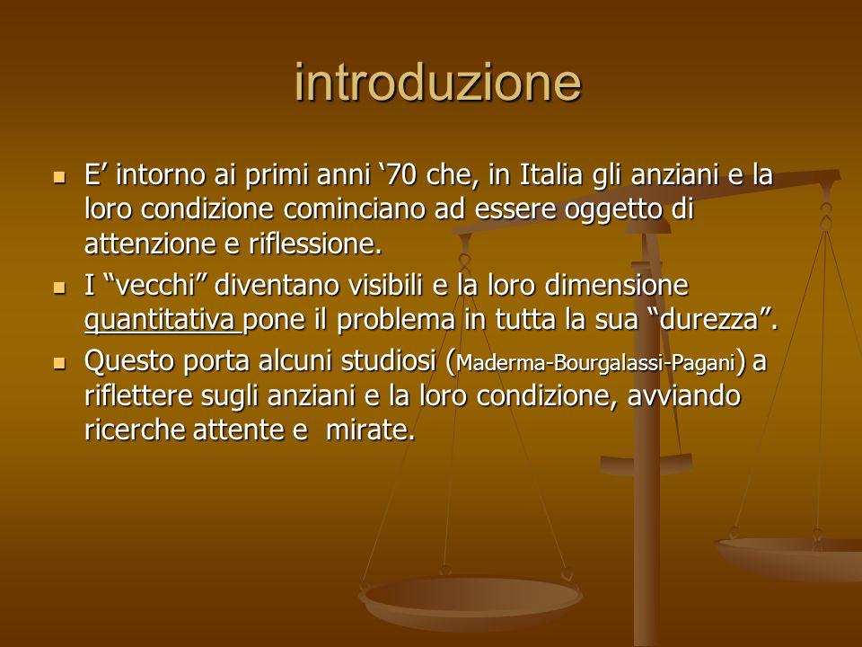 introduzione introduzione E' intorno ai primi anni '70 che, in Italia gli anziani e la loro condizione cominciano ad essere oggetto di attenzione e ri