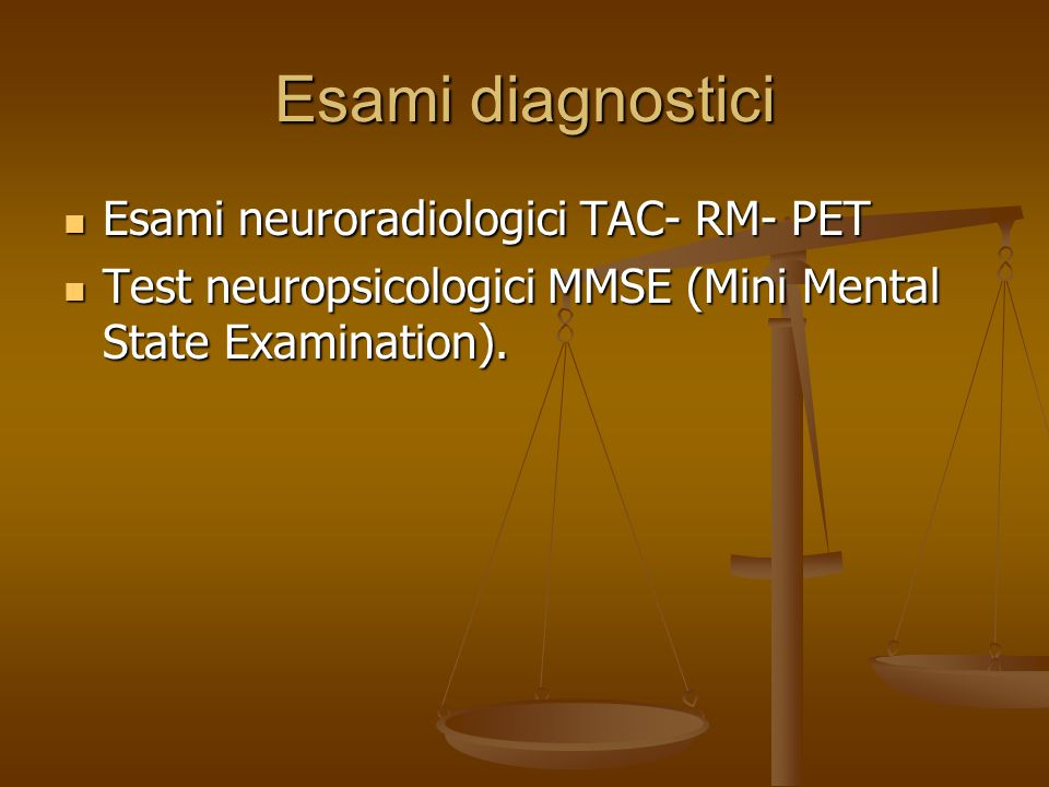 Esami diagnostici Esami neuroradiologici TAC- RM- PET Esami neuroradiologici TAC- RM- PET Test neuropsicologici MMSE (Mini Mental State Examination).