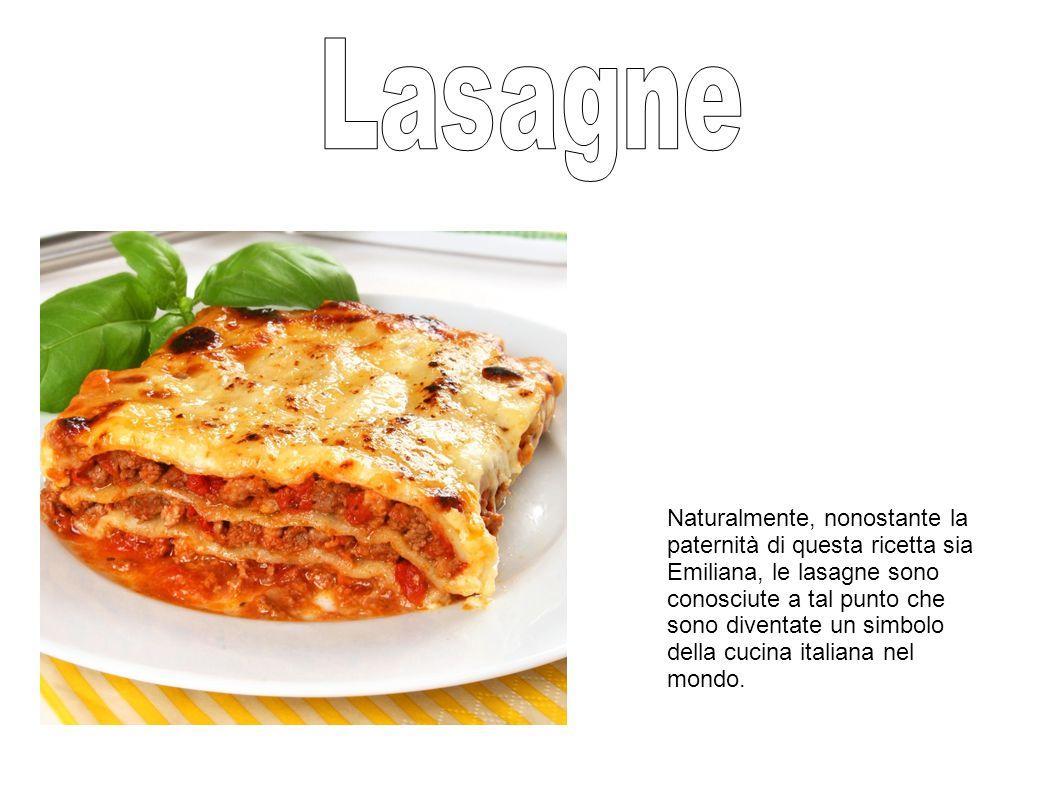 Naturalmente, nonostante la paternità di questa ricetta sia Emiliana, le lasagne sono conosciute a tal punto che sono diventate un simbolo della cucina italiana nel mondo.