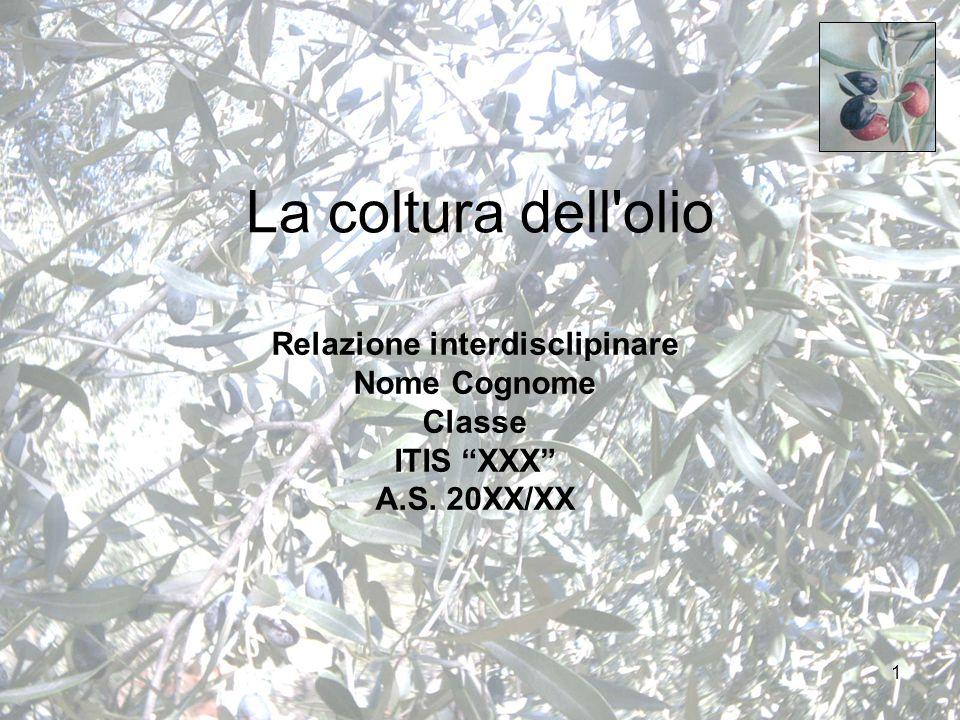 1 La coltura dell olio Relazione interdisclipinare Nome Cognome Classe ITIS XXX A.S. 20XX/XX