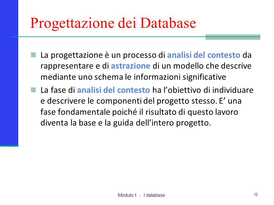 Modulo 1 - I database 12 Progettazione dei Database La progettazione è un processo di analisi del contesto da rappresentare e di astrazione di un mode