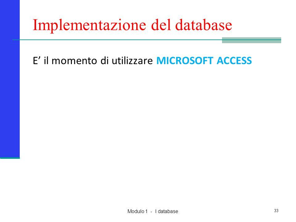 Modulo 1 - I database Implementazione del database E' il momento di utilizzare MICROSOFT ACCESS 33