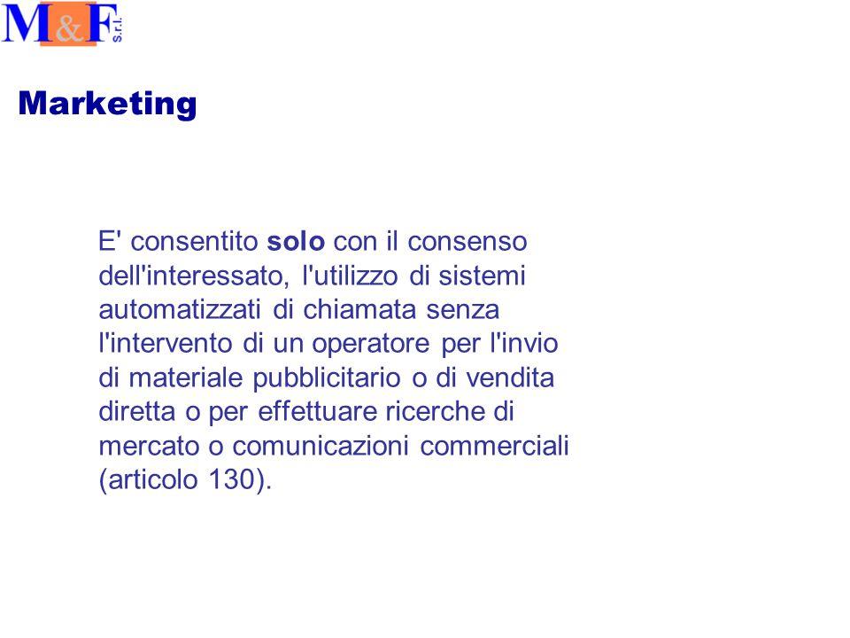 Marketing E consentito solo con il consenso dell interessato, l utilizzo di sistemi automatizzati di chiamata senza l intervento di un operatore per l invio di materiale pubblicitario o di vendita diretta o per effettuare ricerche di mercato o comunicazioni commerciali (articolo 130).