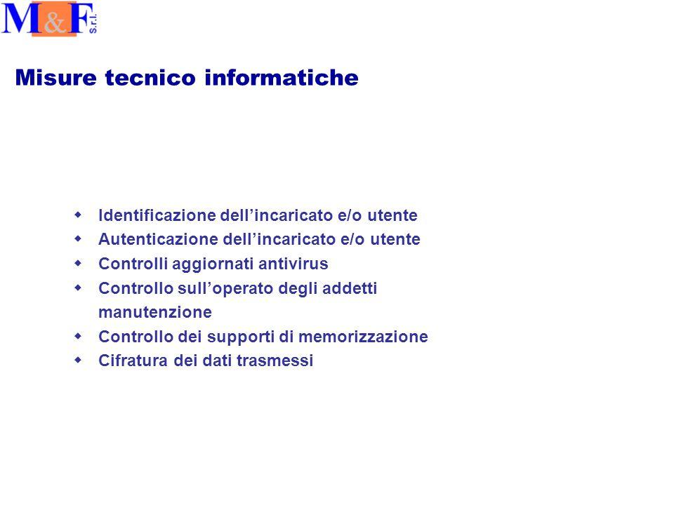 Misure tecnico informatiche wIdentificazione dell'incaricato e/o utente wAutenticazione dell'incaricato e/o utente wControlli aggiornati antivirus wControllo sull'operato degli addetti manutenzione wControllo dei supporti di memorizzazione wCifratura dei dati trasmessi