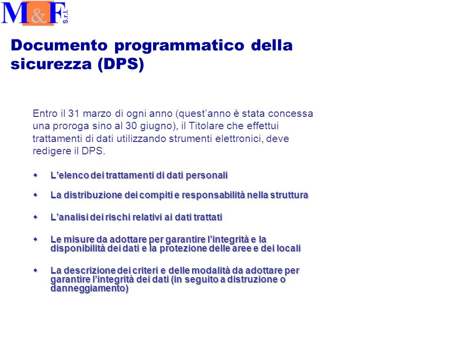 Documento programmatico della sicurezza (DPS) Entro il 31 marzo di ogni anno (quest'anno è stata concessa una proroga sino al 30 giugno), il Titolare che effettui trattamenti di dati utilizzando strumenti elettronici, deve redigere il DPS.