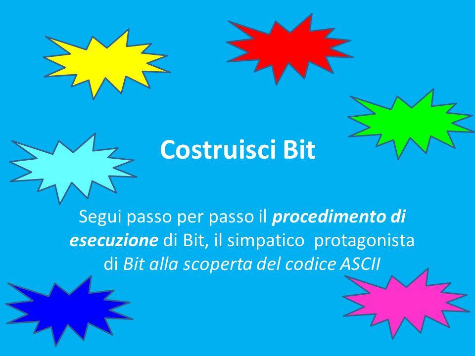 Costruisci Bit Segui passo per passo il procedimento di esecuzione di Bit, il simpatico protagonista di Bit alla scoperta del codice ASCII