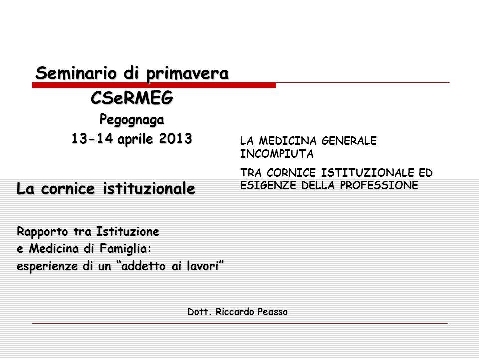 """Seminario di primavera CSeRMEGPegognaga 13-14 aprile 2013 La cornice istituzionale Rapporto tra Istituzione e Medicina di Famiglia: esperienze di un """""""