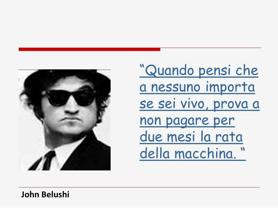 """""""Quando pensi che a nessuno importa se sei vivo, prova a non pagare per due mesi la rata della macchina. """" John Belushi"""