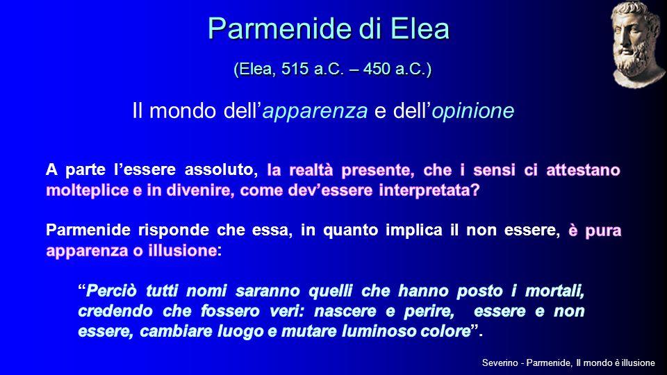 Il mondo dell'apparenza e dell'opinione Severino - Parmenide, Il mondo è illusione Parmenide di Elea (Elea, 515 a.C.