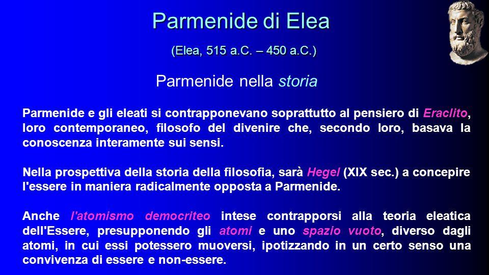 Parmenide nella storia Parmenide e gli eleati si contrapponevano soprattutto al pensiero di Eraclito, loro contemporaneo, filosofo del divenire che, secondo loro, basava la conoscenza interamente sui sensi.